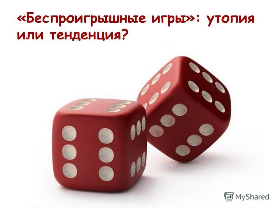 «Беспроигрышные игры»: утопия или тенденция?