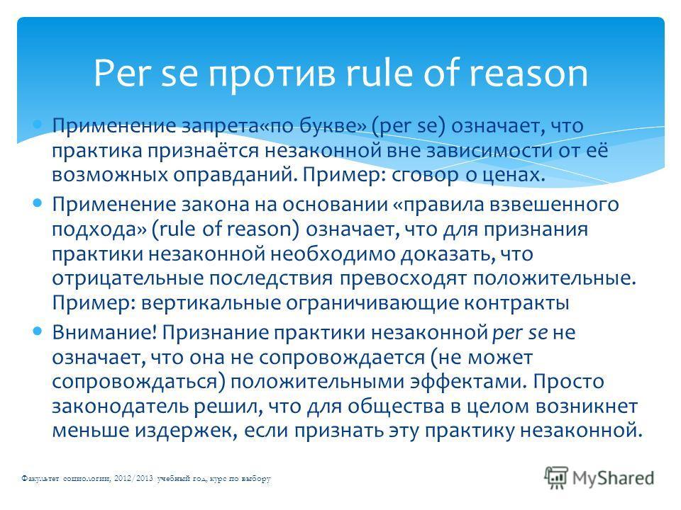 Применение запрета«по букве» (per se) означает, что практика признаётся незаконной вне зависимости от её возможных оправданий. Пример: сговор о ценах. Применение закона на основании «правила взвешенного подхода» (rule of reason) означает, что для при