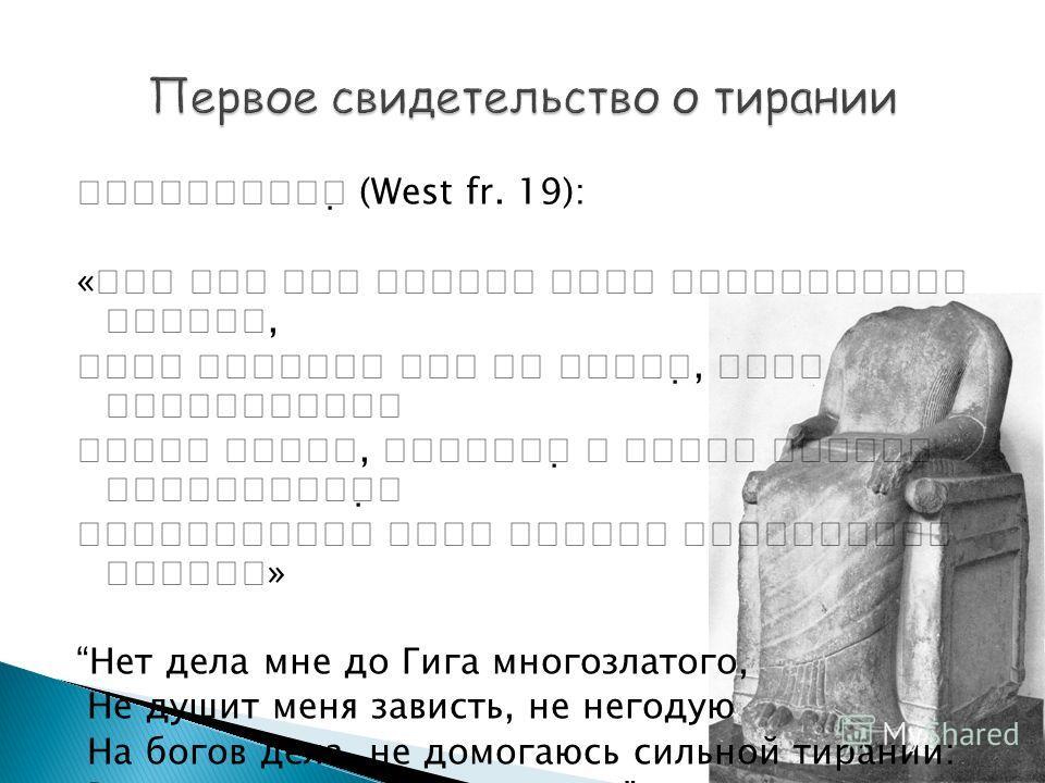 (West fr. 19): «,, » Нет дела мне до Гига многозлатого, Не душит меня зависть, не негодую На богов дела, не домогаюсь сильной тирании: Ведь это далеко от глаз моих