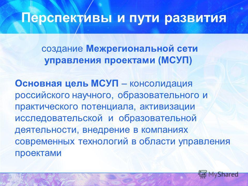 Перспективы и пути развития создание Межрегиональной сети управления проектами (МСУП) Основная цель МСУП – консолидация российского научного, образовательного и практического потенциала, активизации исследовательской и образовательной деятельности, в