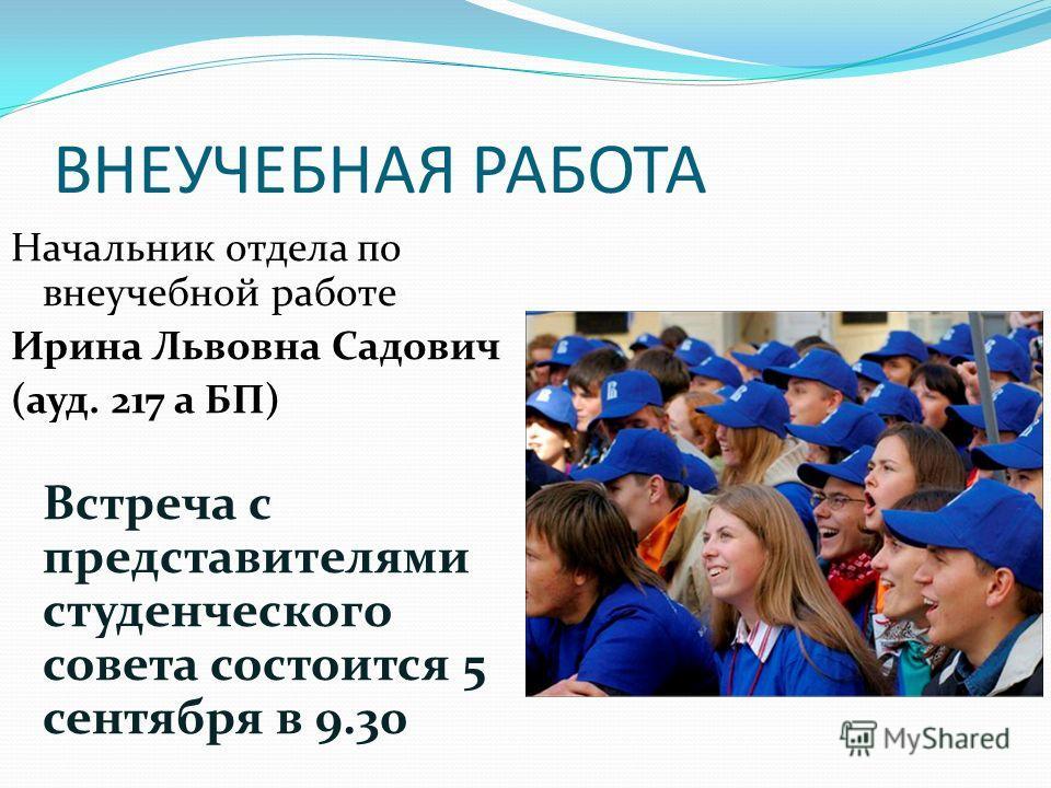 ВНЕУЧЕБНАЯ РАБОТА Начальник отдела по внеучебной работе Ирина Львовна Садович (ауд. 217 а БП) Встреча с представителями студенческого совета состоится 5 сентября в 9.30