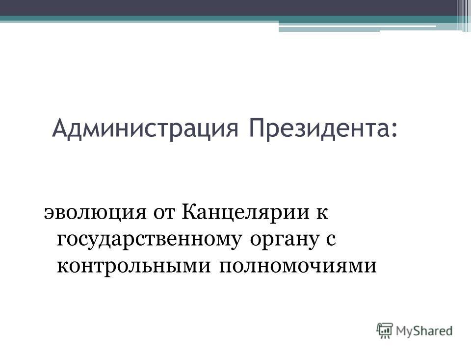Администрация Президента: эволюция от Канцелярии к государственному органу с контрольными полномочиями