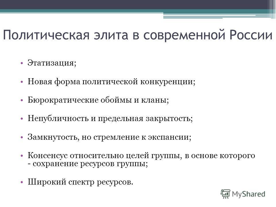 Политическая элита в современной России Этатизация; Новая форма политической конкуренции; Бюрократические обоймы и кланы; Непубличность и предельная закрытость; Замкнутость, но стремление к экспансии; Консенсус относительно целей группы, в основе кот