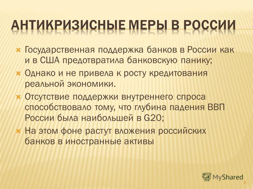 Государственная поддержка банков в России как и в США предотвратила банковскую панику; Однако и не привела к росту кредитования реальной экономики. Отсутствие поддержки внутреннего спроса способствовало тому, что глубина падения ВВП России была наибо
