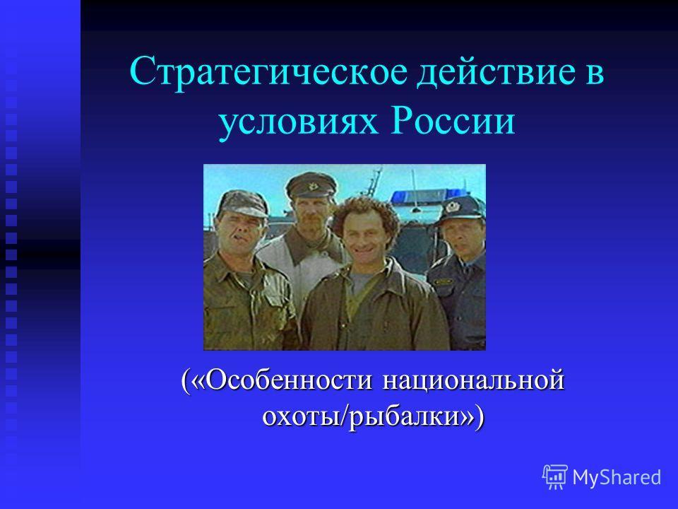 Стратегическое действие в условиях России («Особенности национальной охоты/рыбалки»)
