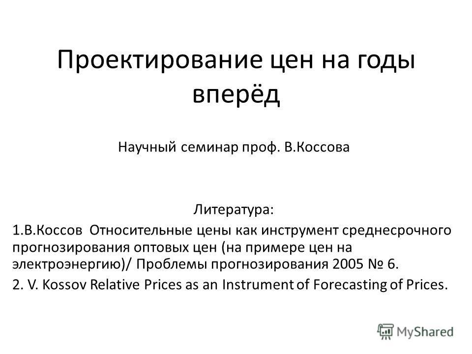 Проектирование цен на годы вперёд Научный семинар проф. В.Коссова Литература: 1.В.Коссов Относительные цены как инструмент среднесрочного прогнозирования оптовых цен (на примере цен на электроэнергию)/ Проблемы прогнозирования 2005 6. 2. V. Kossov Re
