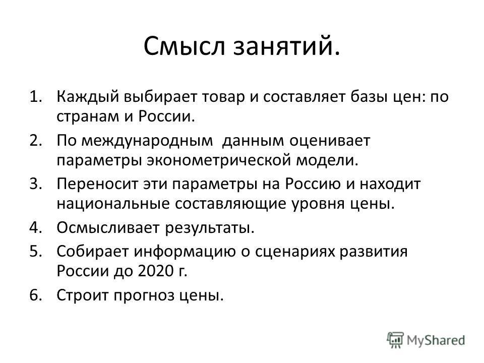 Смысл занятий. 1.Каждый выбирает товар и составляет базы цен: по странам и России. 2.По международным данным оценивает параметры эконометрической модели. 3.Переносит эти параметры на Россию и находит национальные составляющие уровня цены. 4.Осмыслива
