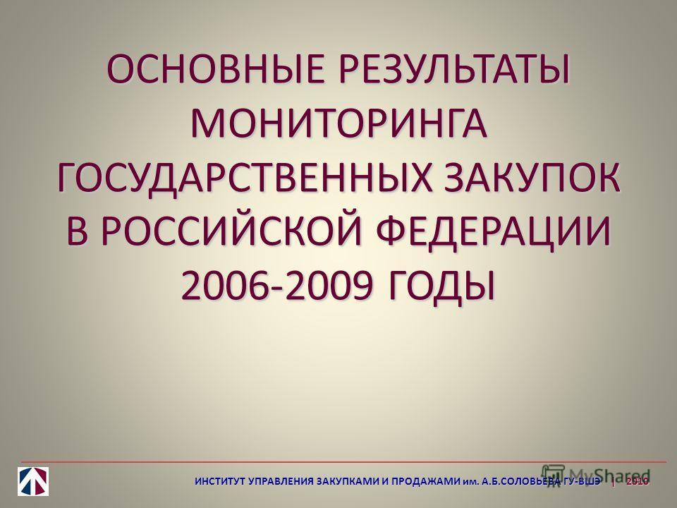 ОСНОВНЫЕ РЕЗУЛЬТАТЫ МОНИТОРИНГА ГОСУДАРСТВЕННЫХ ЗАКУПОК В РОССИЙСКОЙ ФЕДЕРАЦИИ 2006-2009 ГОДЫ ИНСТИТУТ УПРАВЛЕНИЯ ЗАКУПКАМИ И ПРОДАЖАМИ им. А.Б.СОЛОВЬЕВА ГУ-ВШЭ | 2010