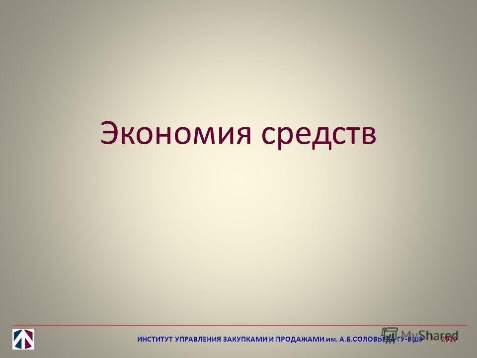 Экономия средств ИНСТИТУТ УПРАВЛЕНИЯ ЗАКУПКАМИ И ПРОДАЖАМИ им. А.Б.СОЛОВЬЕВА ГУ-ВШЭ | 2010