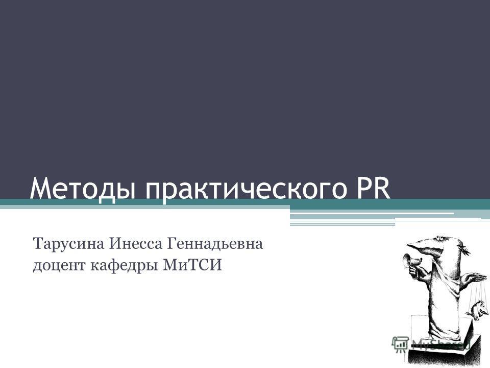 Методы практического PR Тарусина Инесса Геннадьевна доцент кафедры МиТСИ