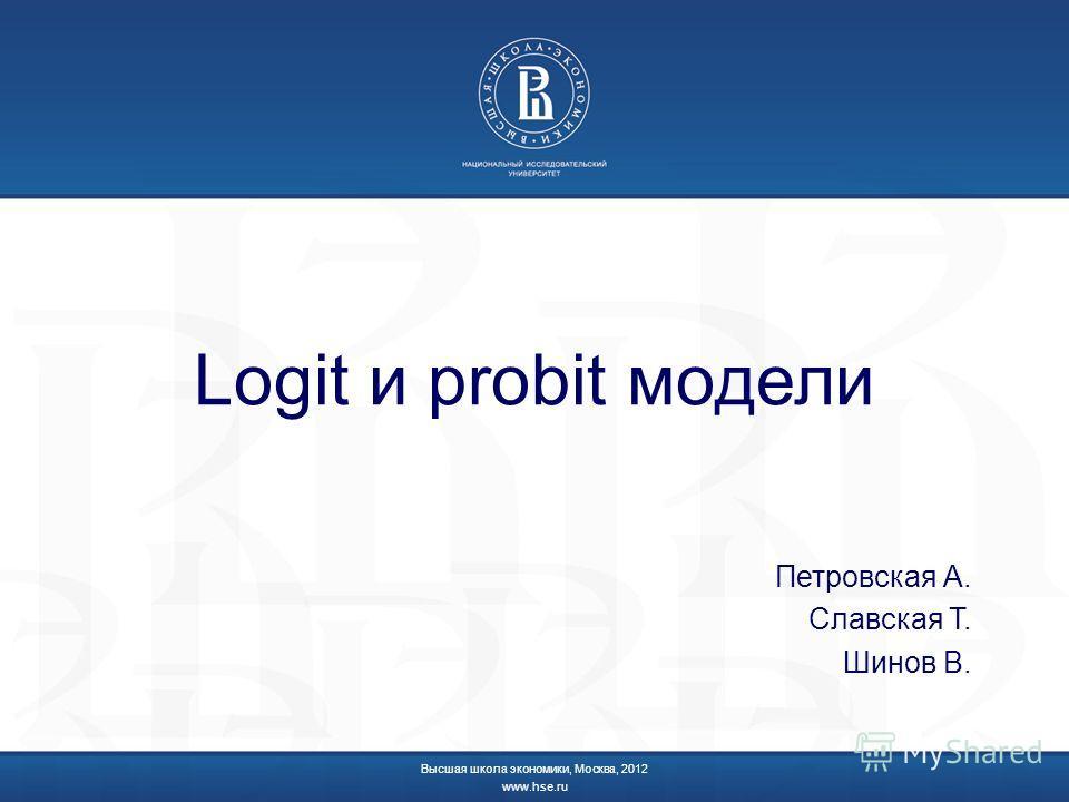 Logit и probit модели Петровская А. Славская Т. Шинов В. Высшая школа экономики, Москва, 2012 www.hse.ru