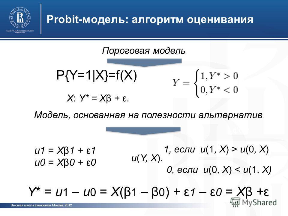 Высшая школа экономики, Москва, 2012 фото Probit-модель: алгоритм оценивания Пороговая модель Модель, основанная на полезности альтернатив X: Y* = Xβ + ε. P{Y=1|X}=f(X) 1, если u(1, X) > u(0, X) 0, если u(0, X) < u(1, X) u1 = Xβ1 + ε1 u0 = Xβ0 + ε0 u