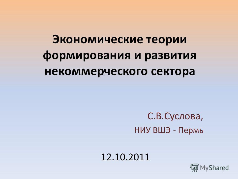 Экономические теории формирования и развития некоммерческого сектора С.В.Суслова, НИУ ВШЭ - Пермь 12.10.2011 1