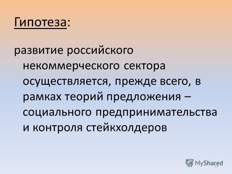 Гипотеза: развитие российского некоммерческого сектора осуществляется, прежде всего, в рамках теорий предложения – социального предпринимательства и контроля стейкхолдеров 13