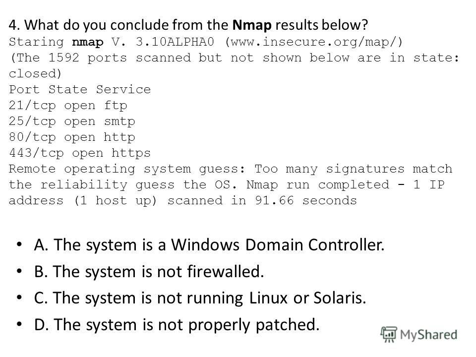 4. What do you conclude from the Nmap results below? Staring nmap V. 3.10ALPHA0 (www.insecure.org/map/) (The 1592 ports scanned but not shown below are in state: closed) Port State Service 21/tcp open ftp 25/tcp open smtp 80/tcp open http 443/tcp ope