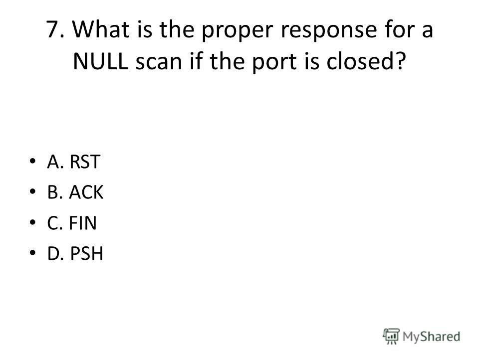 7. What is the proper response for a NULL scan if the port is closed? A. RST B. ACK C. FIN D. PSH