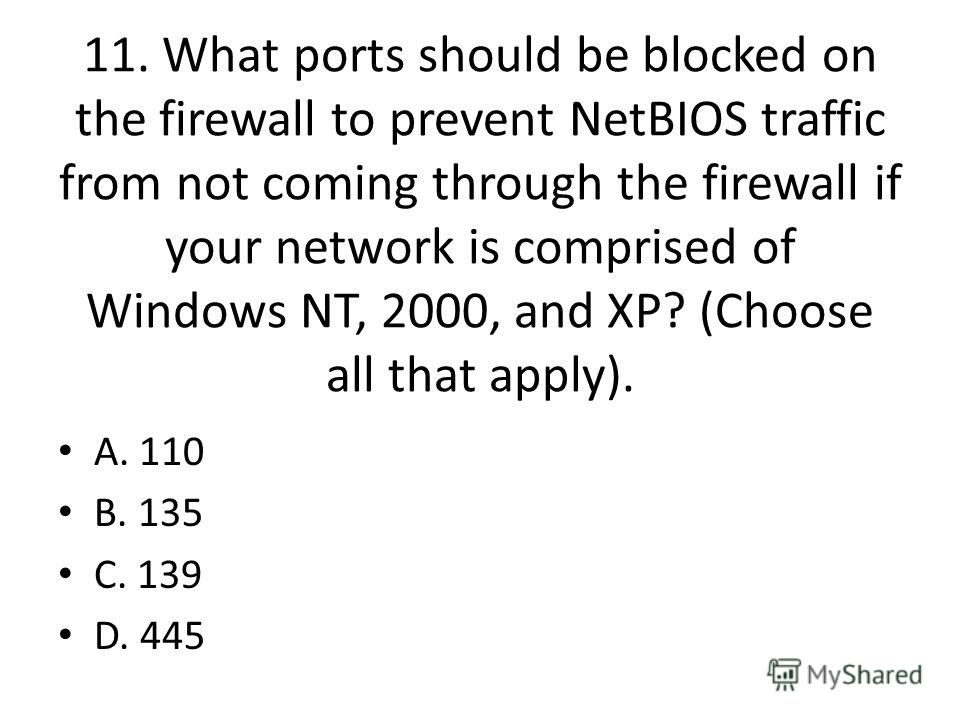11. What ports should be blocked on the firewall to prevent NetBIOS traffic from not coming through the firewall if your network is comprised of Windows NT, 2000, and XP? (Choose all that apply). A. 110 B. 135 C. 139 D. 445