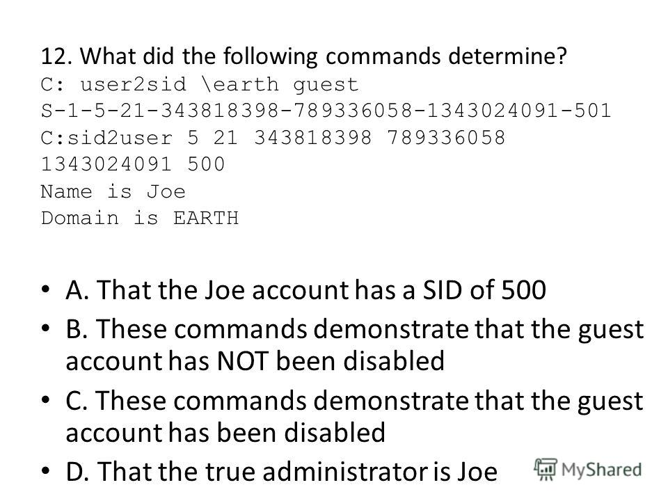 12. What did the following commands determine? C: user2sid \earth guest S-1-5-21-343818398-789336058-1343024091-501 C:sid2user 5 21 343818398 789336058 1343024091 500 Name is Joe Domain is EARTH A. That the Joe account has a SID of 500 B. These comma