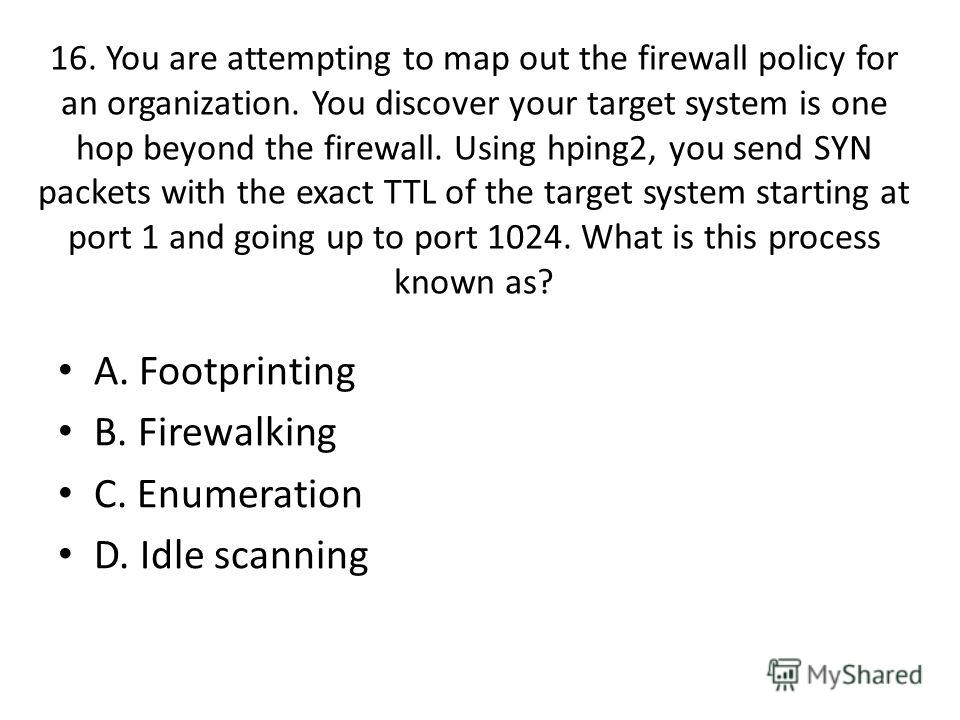 16. You are attempting to map out the firewall policy for an organization. You discover your target system is one hop beyond the firewall. Using hping2, you send SYN packets with the exact TTL of the target system starting at port 1 and going up to p