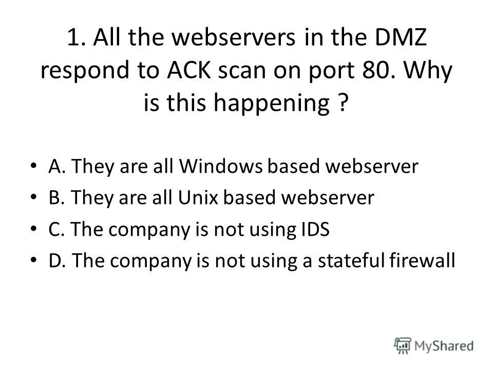 1. All the webservers in the DMZ respond to ACK scan on port 80. Why is this happening ? A. They are all Windows based webserver B. They are all Unix based webserver C. The company is not using IDS D. The company is not using a stateful firewall