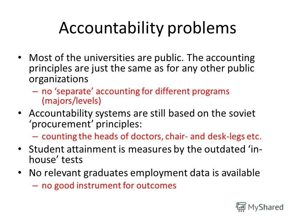 Accountability problems Most of the universities are public. The accounting principles are just the same as for any other public organizations – no separate accounting for different programs (majors/levels) Accountability systems are still based on t