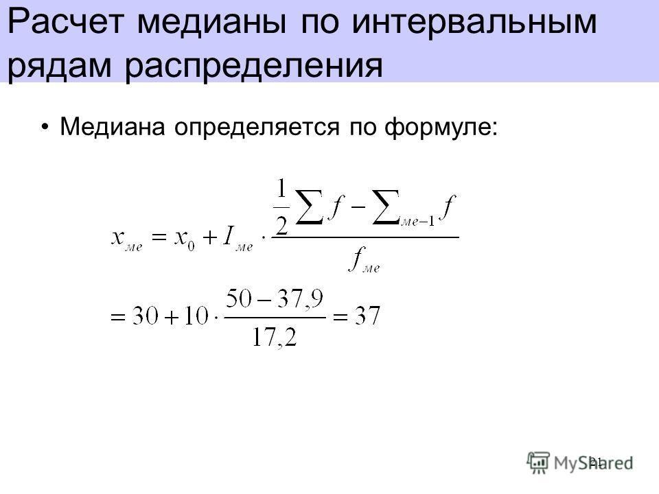 Расчет медианы по интервальным рядам распределения Медиана определяется по формуле: 21
