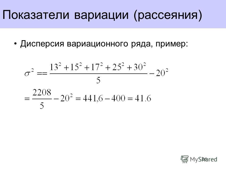 Показатели вариации (рассеяния) Дисперсия вариационного ряда, пример: 26