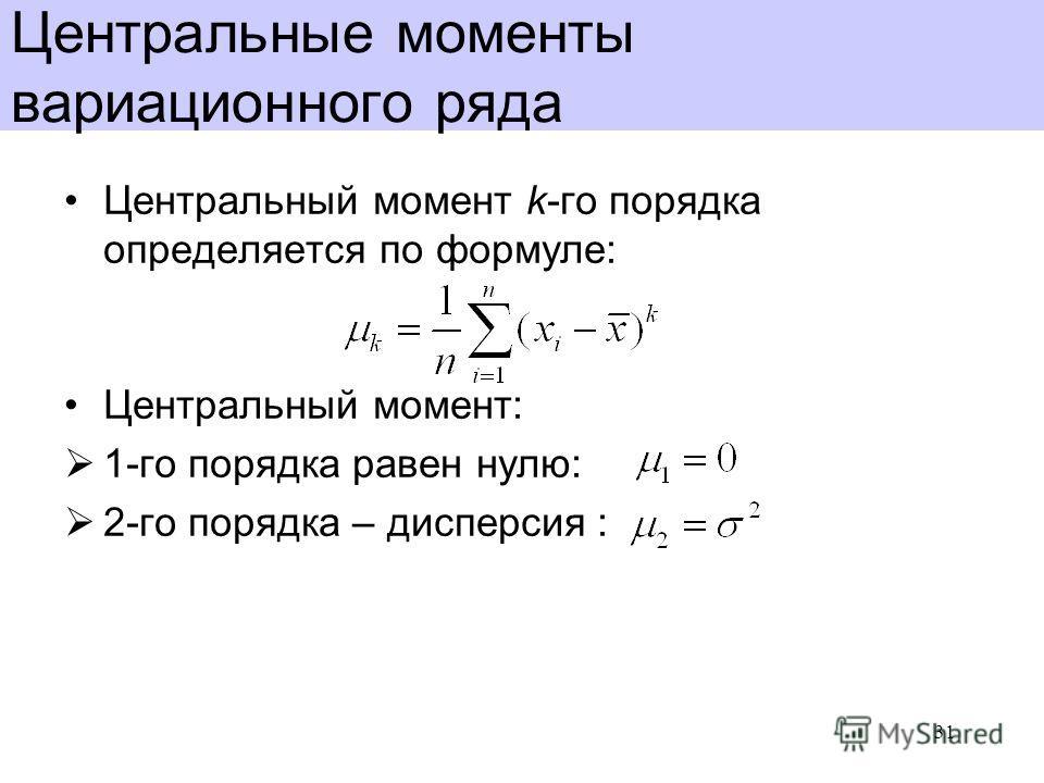Центральные моменты вариационного ряда Центральный момент k-го порядка определяется по формуле: Центральный момент: 1-го порядка равен нулю: 2-го порядка – дисперсия : 31