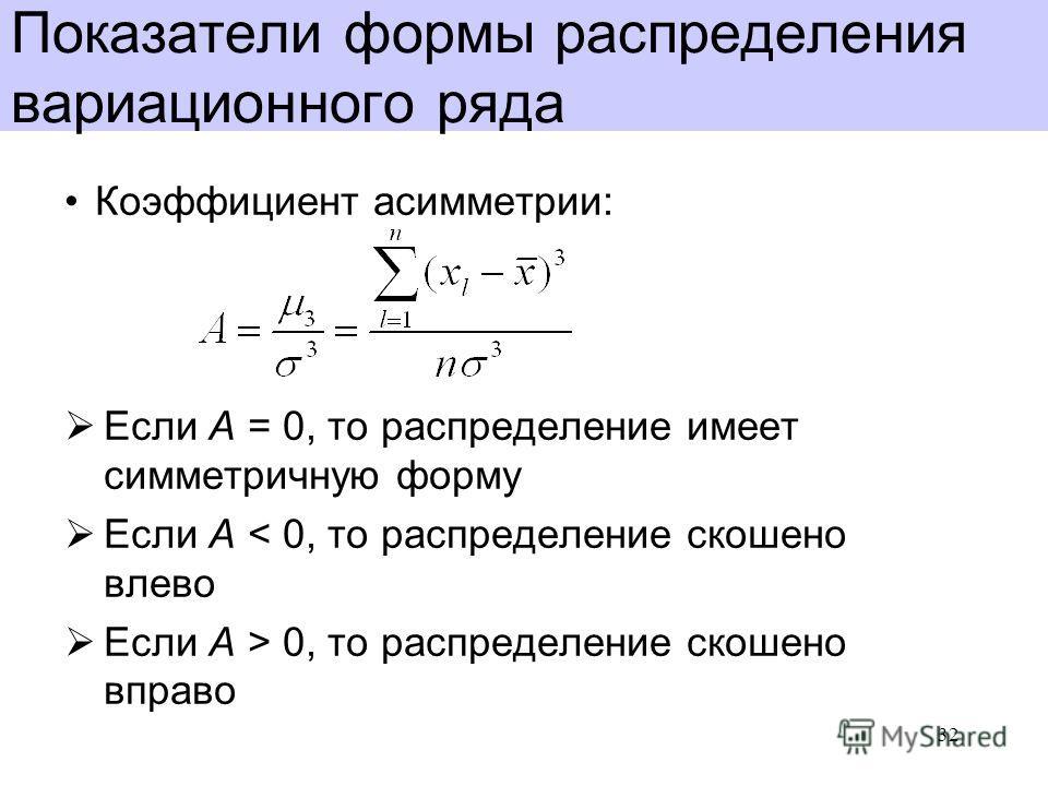 Показатели формы распределения вариационного ряда Коэффициент асимметрии: Если A = 0, то распределение имеет симметричную форму Если A < 0, то распределение скошено влево Если A > 0, то распределение скошено вправо 32