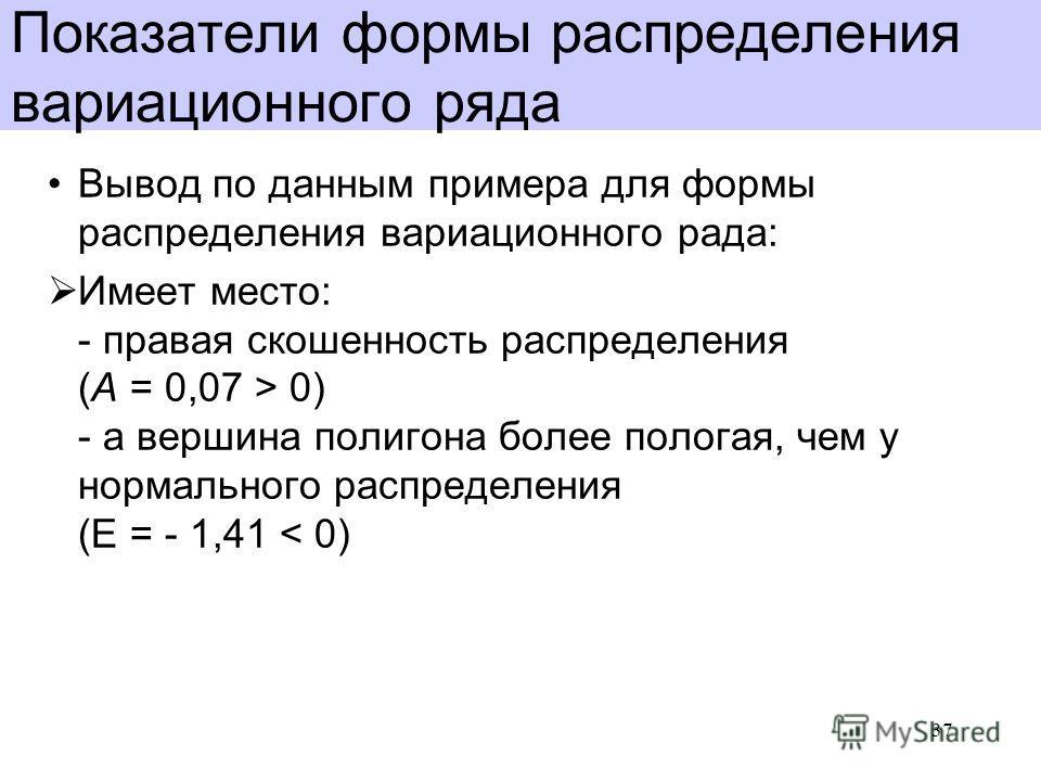 Показатели формы распределения вариационного ряда Вывод по данным примера для формы распределения вариационного рада: Имеет место: - правая скошенность распределения (A = 0,07 > 0) - а вершина полигона более пологая, чем у нормального распределения (
