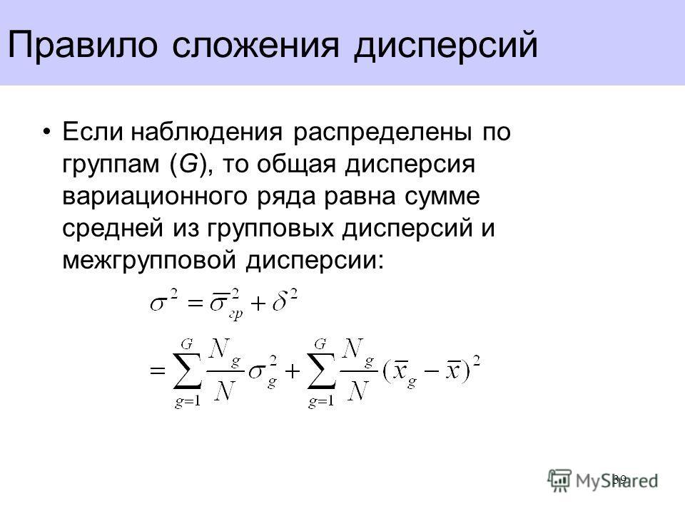 Правило сложения дисперсий Если наблюдения распределены по группам (G), то общая дисперсия вариационного ряда равна сумме средней из групповых дисперсий и межгрупповой дисперсии: 39