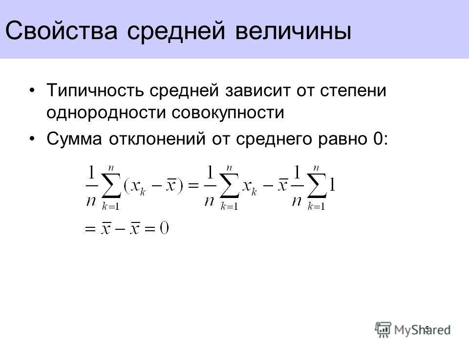 Свойства средней величины Типичность средней зависит от степени однородности совокупности Сумма отклонений от среднего равно 0: 5