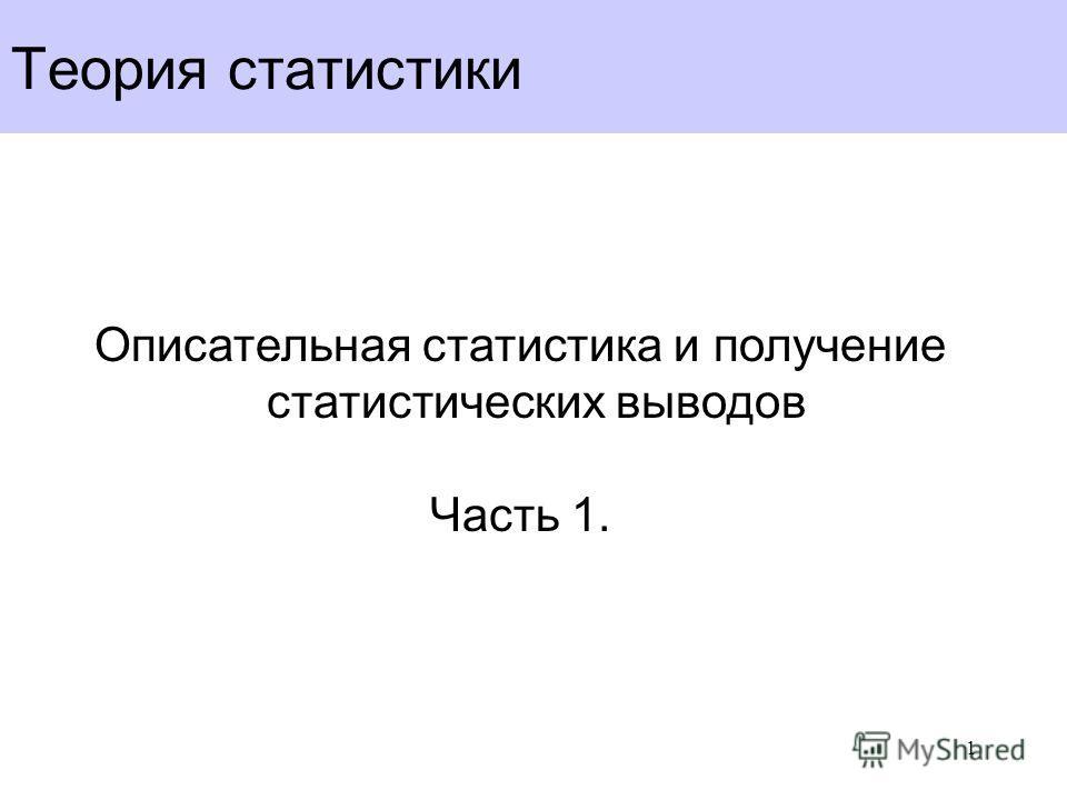 Теория статистики Описательная статистика и получение статистических выводов Часть 1. 1