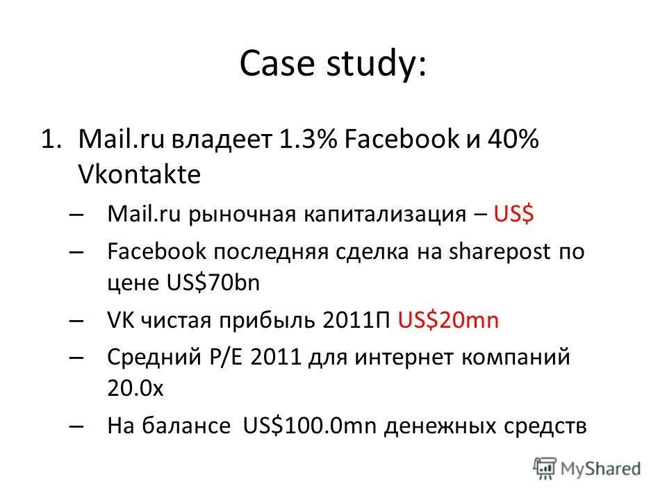 Case study: 1.Mail.ru владеет 1.3% Facebook и 40% Vkontakte – Mail.ru рыночная капитализация – US$ – Facebook последняя сделка на sharepost по цене US$70bn – VK чистая прибыль 2011П US$20mn – Средний P/E 2011 для интернет компаний 20.0х – На балансе