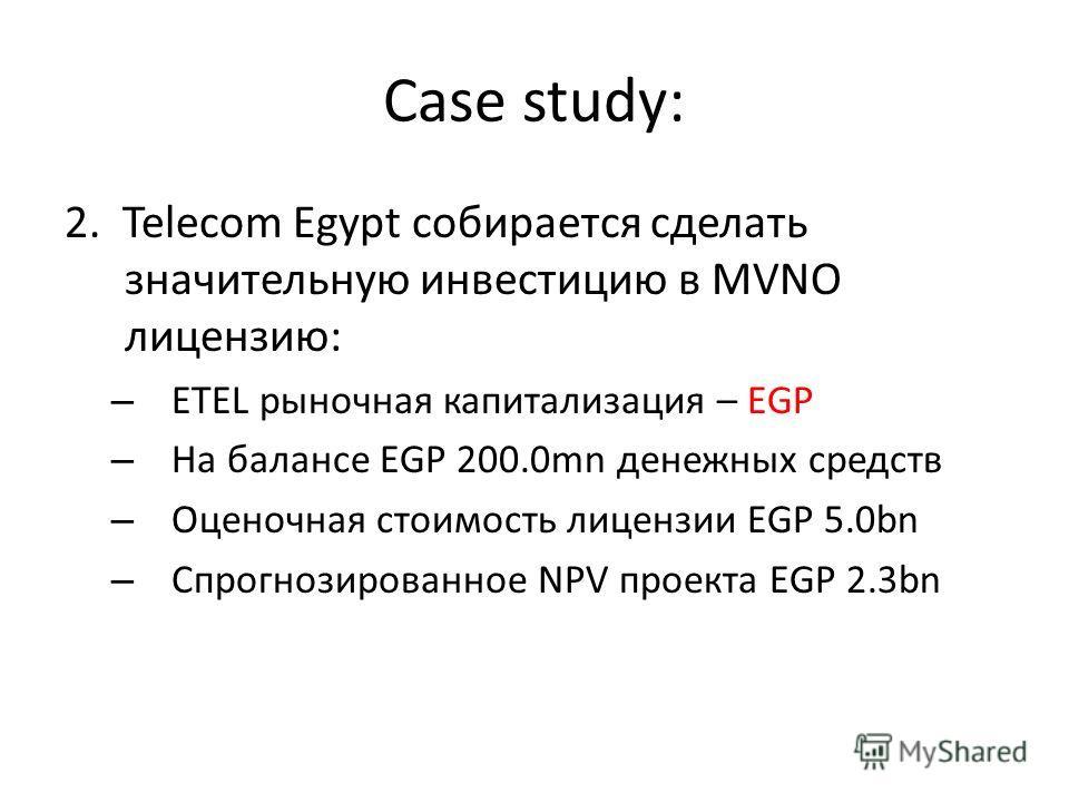 Case study: 2. Telecom Egypt собирается сделать значительную инвестицию в MVNO лицензию: – ETEL рыночная капитализация – EGP – На балансе EGP 200.0mn денежных средств – Оценочная стоимость лицензии EGP 5.0bn – Спрогнозированное NPV проекта EGP 2.3bn