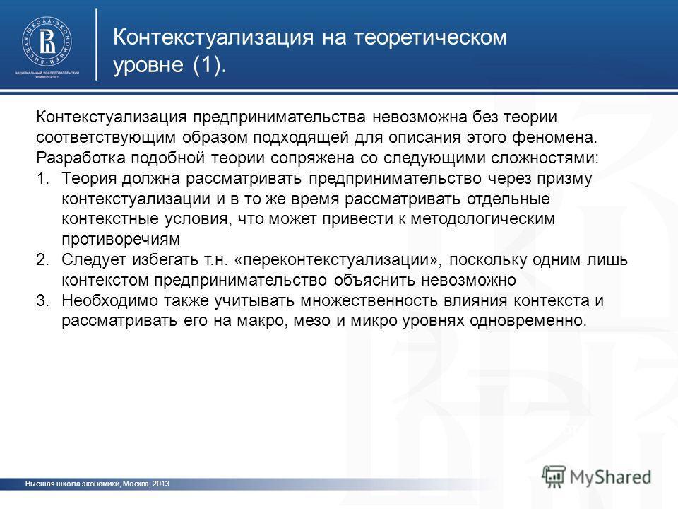Высшая школа экономики, Москва, 2013 фото Контекстуализация предпринимательства невозможна без теории соответствующим образом подходящей для описания этого феномена. Разработка подобной теории сопряжена со следующими сложностями: 1.Теория должна расс