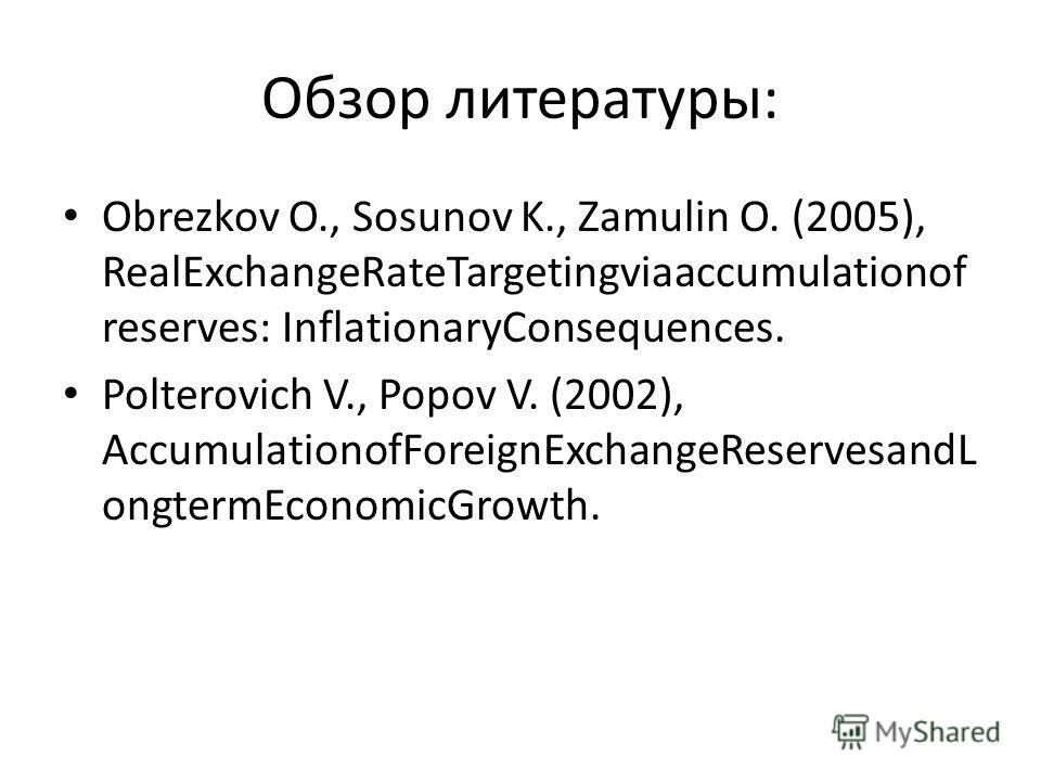 Обзор литературы: Obrezkov O., Sosunov K., Zamulin O. (2005), RealExchangeRateTargetingviaaccumulationof reserves: InflationaryConsequences. Polterovich V., Popov V. (2002), AccumulationofForeignExchangeReservesandL ongtermEconomicGrowth.