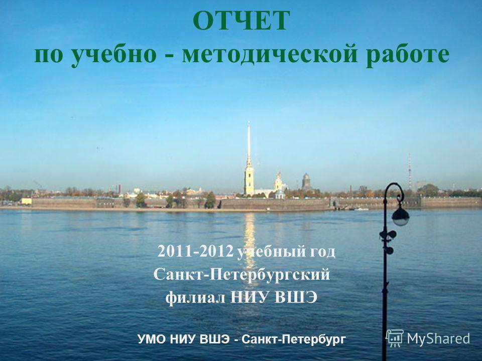 ОТЧЕТ по учебно - методической работе 2011-2012 учебный год Санкт-Петербургский филиал НИУ ВШЭ УМО НИУ ВШЭ - Санкт-Петербург