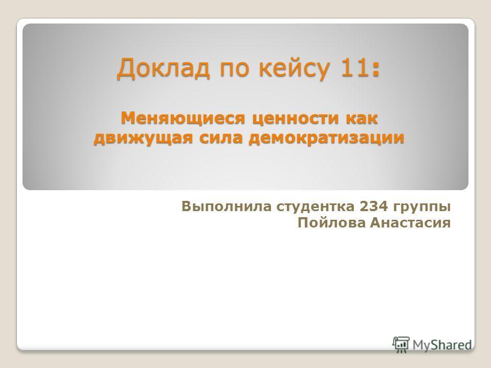 Доклад по кейсу 11: Меняющиеся ценности как движущая сила демократизации Выполнила студентка 234 группы Пойлова Анастасия