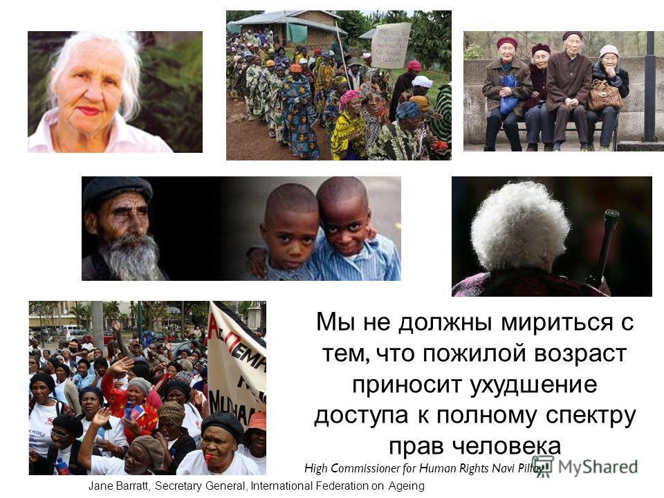 Мы не должны мириться с тем, что пожилой возраст приносит ухудшение доступа к полному спектру прав человека High Commissioner for Human Rights Navi Pillay Jane Barratt, Secretary General, International Federation on Ageing