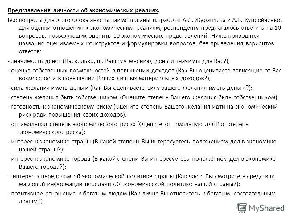 Представления личности об экономических реалиях. Все вопросы для этого блока анкеты заимствованы из работы А.Л. Журавлева и А.Б. Купрейченко. Для оценки отношения к экономическим реалиям, респонденту предлагалось ответить на 10 вопросов, позволяющих