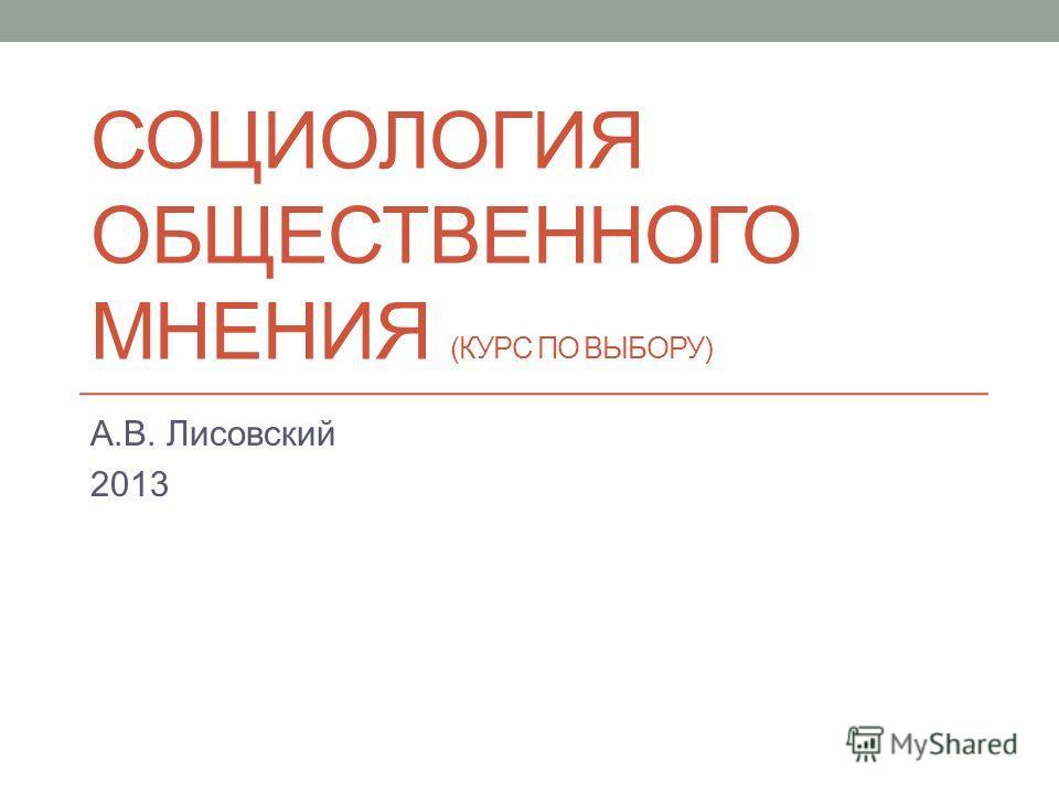 СОЦИОЛОГИЯ ОБЩЕСТВЕННОГО МНЕНИЯ (КУРС ПО ВЫБОРУ) А.В. Лисовский 2013