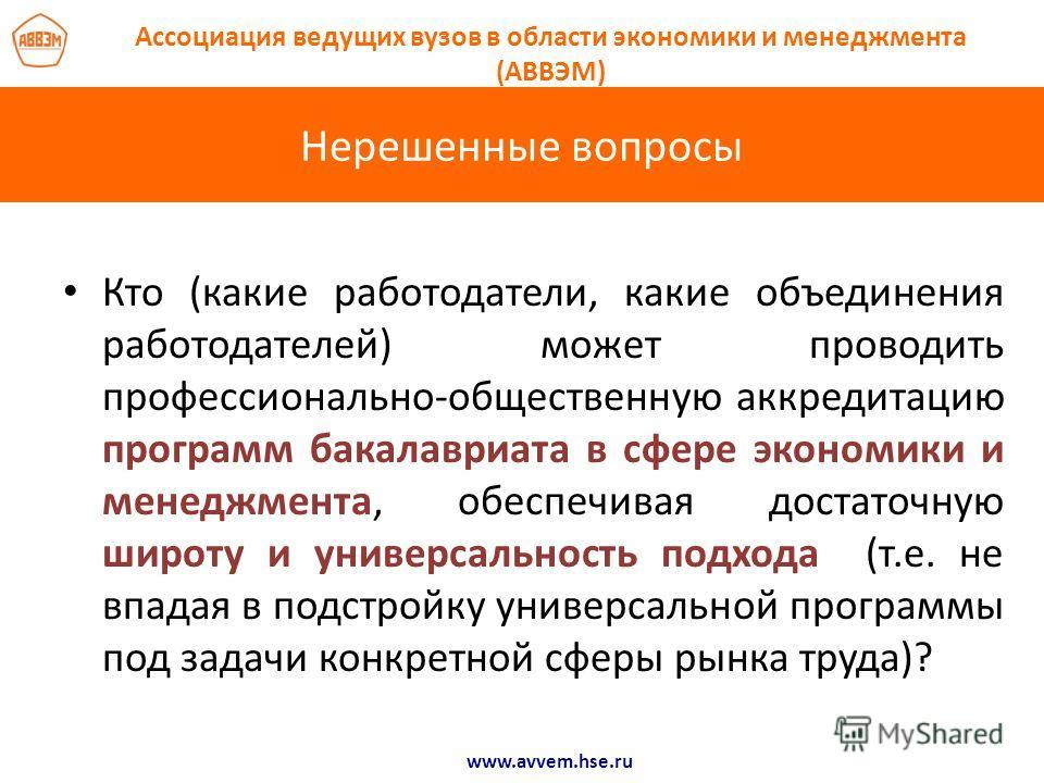 Нерешенные вопросы www.avvem.hse.ru Ассоциация ведущих вузов в области экономики и менеджмента (АВВЭМ) Кто (какие работодатели, какие объединения работодателей) может проводить профессионально-общественную аккредитацию программ бакалавриата в сфере э