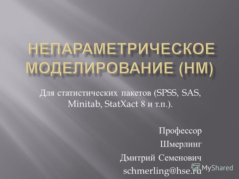 Для статистических пакетов (SPSS, SAS, Minitab, StatXact 8 и т. п.). Профессор Шмерлинг Дмитрий Семенович schmerling@hse.ru