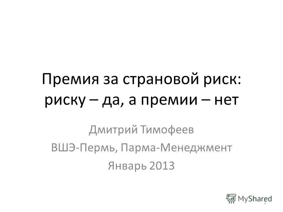 Премия за страновой риск: риску – да, а премии – нет Дмитрий Тимофеев ВШЭ-Пермь, Парма-Менеджмент Январь 2013 1