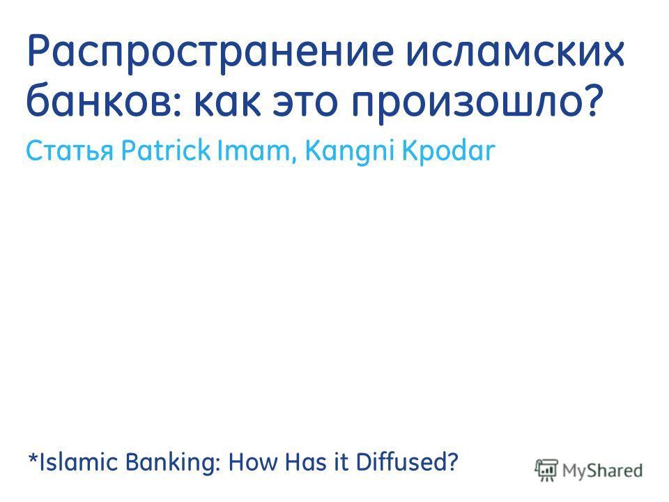 Распространение исламских банков: как это произошло? Статья Patrick Imam, Kangni Kpodar *Islamic Banking: How Has it Diffused?