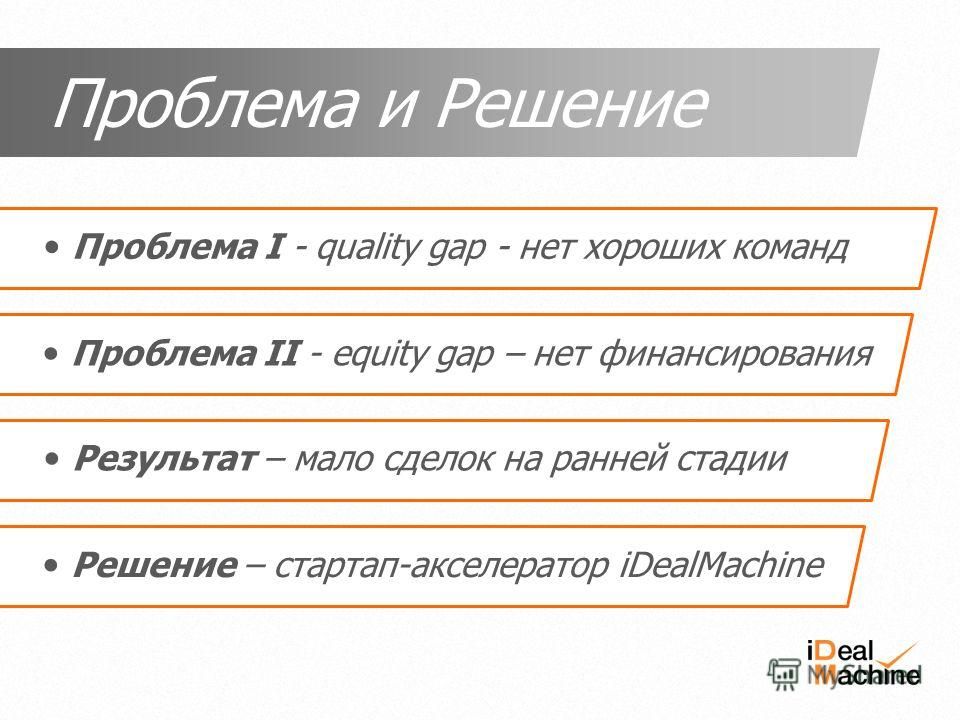 Проблема I - quality gap - нет хороших команд Проблема II - equity gap – нет финансирования Проблема и Решение Результат – мало сделок на ранней стадии Решение – стартап-акселератор iDealMachine