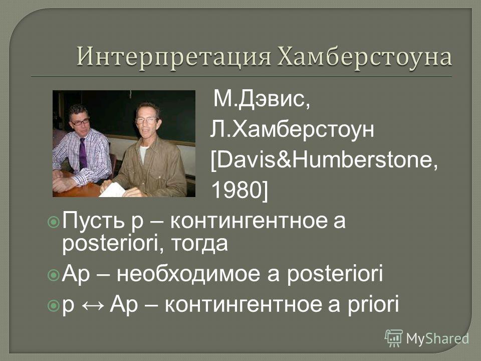 M.Дэвис, Л.Хамберстоун [Davis&Humberstone, 1980] Пусть р – контингентное a posteriori, тогда Ap – необходимое a posteriori p Ap – контингентное a priori