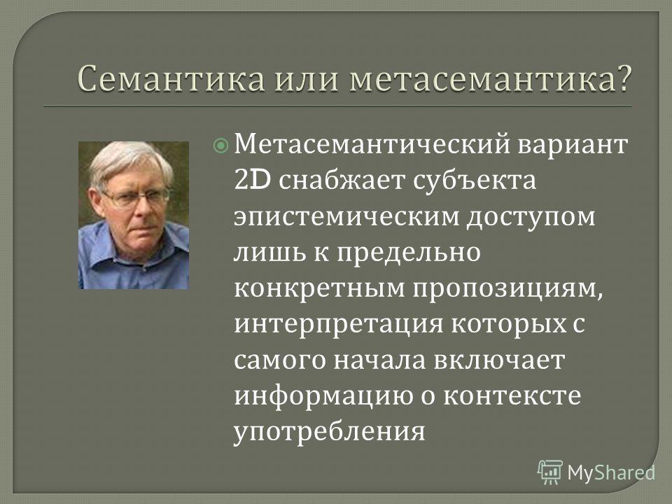 Метасемантический вариант 2D снабжает субъекта эпистемическим доступом лишь к предельно конкретным пропозициям, интерпретация которых с самого начала включает информацию о контексте употребления