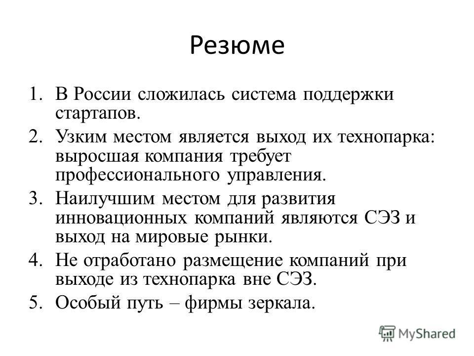 Резюме 1.В России сложилась система поддержки стартапов. 2.Узким местом является выход их технопарка: выросшая компания требует профессионального управления. 3.Наилучшим местом для развития инновационных компаний являются СЭЗ и выход на мировые рынки